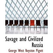 Savage and Civilized Russia by George West Royston Pigott