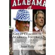 Great Coaches in Alabama Football: This Book Starts with the First Head Football Coach at Ua & Goes to the Nick Saban Era.