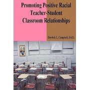 Promoting Positive Racial Teacher-Student Classroom Relationships by Derrick L Campbell