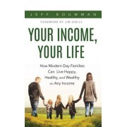 Your Income, Your Life: How Modern Day Families Can Live Happy, Healthy, and Wealthy on Any Income