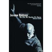 Jerome Robbins: His Life, His Theatre, His Dance by Deborah Jowitt