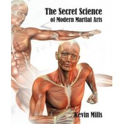 The Secret Science of Modern Martial Arts by MR Kevin J Mills