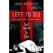 Left to Die but Loved by God by John McCreedy