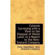 Colonial Surveying with a View to the Disposal of Waste Land by Felix Wakefield