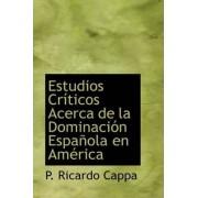 Estudios Cr Ticos Acerca de La Dominaci N Espa Ola En Am Rica by P Ricardo Cappa