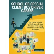 School or Special Client Bus Driver Career (Special Edition): The Insider's Guide to Finding a Job at an Amazing Firm, Acing the Interview & Getting P