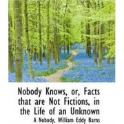 Nobody Knows, Or, Facts That Are Not Fictions, in the Life of an Unknown by A Nobody