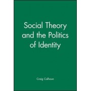 Social Theory and the Politics of Identity by Craig Calhoun