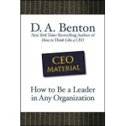 CEO Material: How to be a Leader in Any Organization by D. A. Benton