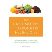 The Hashimoto's Thyroiditis Healing Diet: A Complete Program for Eating Smart, Reversing Symptoms and Feeling Great