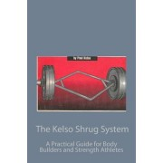 The Kelso Shrug System: : A Practical Guide for Body Builders and Strength Athletes