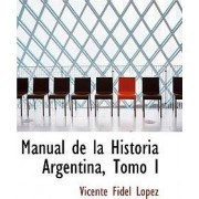 Manual de La Historia Argentina, Tomo I by Vicente Fidel Lopez