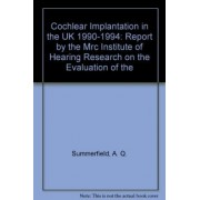 Cochlear Implantation in the UK, 1990-94: Main Report by the MRC Institute of Hearing Research on the Evaluation of the National Cochlear Implant Programme by A Q Summerfield
