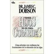 Tener Hijos No Es Para Cobardes by Dr James C Dobson Ph.D.