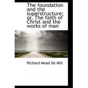The Foundation and the Superstructure; Or, the Faith of Christ and the Works of Man by Richard Mead De Mill
