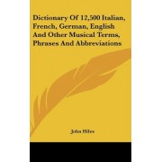 Dictionary of 12,500 Italian, French, German, English and Other Musical Terms, Phrases and Abbreviations by John Hiles
