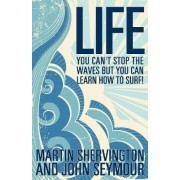 Life: You Can't Stop the Waves But You Can Learn How to Surf! by Martin Shervington
