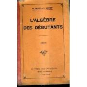 L'algebre Des Debutants A L'usage Des Eleves Des Cours Superieurs D'ecole Primaires Et Des Classes De Cours Complementaires Des Ecoles Pratiques Et Des Cours Professionnels 1936.