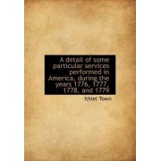 A Detail of Some Particular Services Performed in America, During the Years 1776, 1777, 1778, and 17 by Ithiel Town