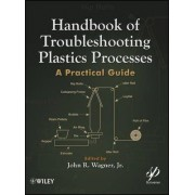 Handbook of Troubleshooting Plastics Processes by John R. Wagner