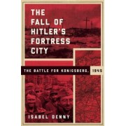 The Fall of Hitler's Fortress City: The Battle of Konigsberg, 1945