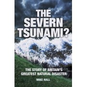 The Severn Tsunami? The Story of Britain's Greatest Natural Disaster by Mike Hall