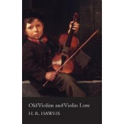 Old Violins And Violin Lore - Famous Makers Of Cremona And Brescia, And Of England, France And Germany (With Biographical Dictionary); Famous Players; And Chapters On Varnish, Strings And Bows by H R Haweis