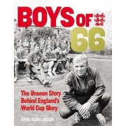 The Boys of '66 - the Unseen Story Behind England's World Cup Glory by John Rowlinson