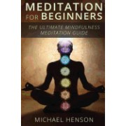 Meditation for Beginners: The Ultimate Beginner Meditation Guide to Help Quiet the Mind, Relieve Stress, Feel Happier and Have More Success with