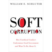 Soft Corruption: How Unethical Conduct Undermines Good Government and What to Do about It
