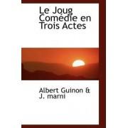 Le Joug Com Die En Trois Actes by Albert Guinon & J Marni