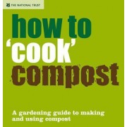 How to 'Cook' Compost: A Gardening Guide to Making and Using Compost by National Trust