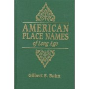 American Place Names of Long Ago. a Republication of the Index to Cram's Unrivaled Atlas of the World as Based on the Census of 1890 by Gilbert S Bahn