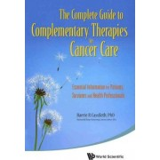 Complete Guide To Complementary Therapies In Cancer Care, The: Essential Information For Patients, Survivors And Health Professionals by Barrie R. Cassileth