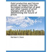 Gold Production and Future Prices; An Inquiry Into the Increased Production of Gold and Other Causes by Harrison H Brace