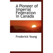 A Pioneer of Imperial Federation in Canada by Frederick Young