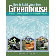 How to Build Your Own Greenhouse by Roger Marshall