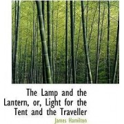 The Lamp and the Lantern, Or, Light for the Tent and the Traveller by James Hamilton