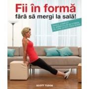 Fii în formă fără să mergi la sală Ghidul complet al exercițiilor de fitness pe care le poți face acasă.