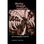 Moving Through Modernity by Professor of Twentieth Century Literature School of English Performance and Historical Studies de Montfort University Andrew Thacker