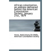African Colonization. an Address Delivered Before the American Colonization Society, January 21st, 1 by Howe Mark Antony De Wolfe