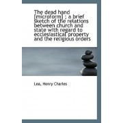 The Dead Hand [Microform]; A Brief Sketch of the Relations Between Church and State with Regard to by Lea Henry Charles