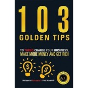 103 Golden Tips to Turbo Charge Your Business Make More Money and Get Rich by Paul Marshall