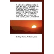 A Collection of the Works of That Ancient, Faithful Servant of Jesus Christ, Thomas Chalkley, Who de by Chalkley Thomas
