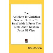 The Antidote to Christian Science or How to Deal with It from the Bible and Christian Point of View by James M Gray