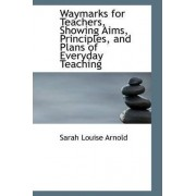 Waymarks for Teachers, Showing Aims, Principles, and Plans of Everyday Teaching by Sarah Louise Arnold