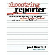 Shoestring Reporter How I Got to Be a Big City Reporter Without Going to J School and How You Can Do It Too by Joel Howard Thurtell