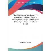 The Progress and Intelligence of Americans; Collateral Proof of Slavery from Genesis and Progress of Slavery South and Southwest (1862) by Marvin T Wheat