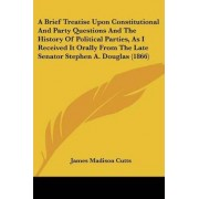 A Brief Treatise Upon Constitutional and Party Questions and the History of Political Parties, as I Received It Orally from the Late Senator Stephen A. Douglas (1866) by James Madison Cutts