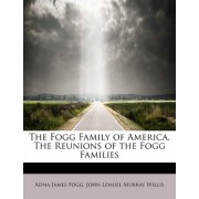 The Fogg Family of America. the Reunions of the Fogg Families by John Lemuel Murray Willis a James Fogg